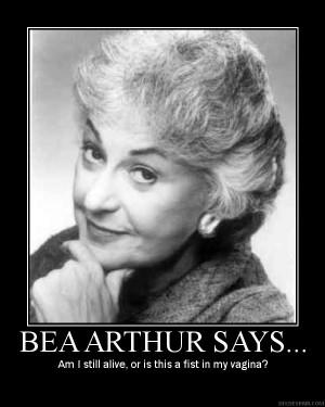 BEA ARTHUR SAYS....
