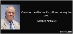 Custer had dead heroes. Crazy Horse had only live ones. - Stephen ...