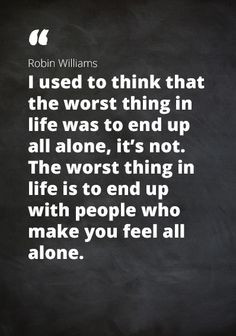 ... thing in life is yo end up with people that make you feel all alone