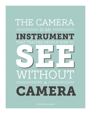 "photography-quotes:""The camera is an instrument that teaches people ..."
