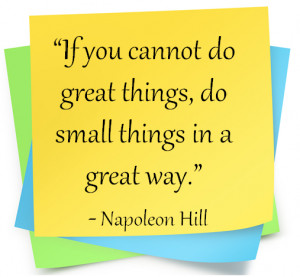 "... do great things, do small things in a great way."" Napoleon Hill"