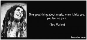 ... thing about music, when it hits you, you feel no pain. - Bob Marley