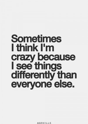 ... think I'm crazy because I see things differently than everyone else