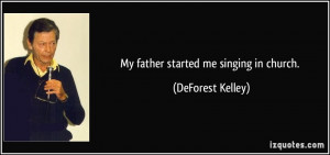 My father started me singing in church. - DeForest Kelley
