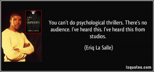 You can't do psychological thrillers. There's no audience. I've heard ...