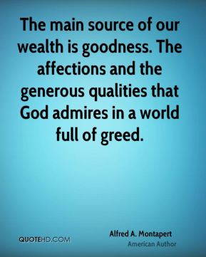 Alfred A. Montapert - The main source of our wealth is goodness. The ...