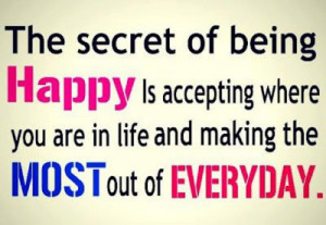 The secret of being happy is accepting where you are in life and ...
