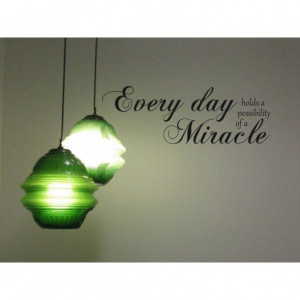 Everyday Holds a Possibility for a Miracle...Wall Quote