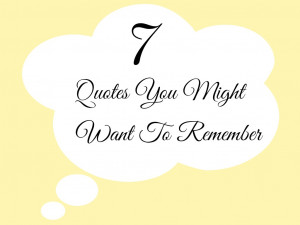Quotes You Might Want To Remember