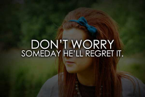 Don't Worry Someday He'll Regret It.