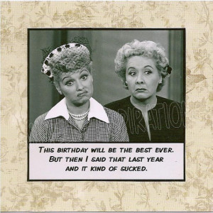 ... But then I said that last year and it kind of sucked - Lucy and Ethel