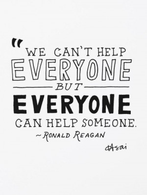 We can't help everyone but everyone can help someone. – Ronald ...