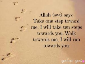 Allah (swt) says: Take one step toward me, I will take ten steps ...