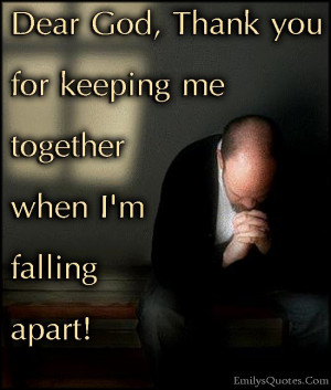 Dear God, Thank you for keeping me together when I'm falling apart!