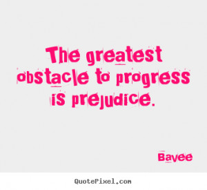 The greatest obstacle to progress is prejudice. ""