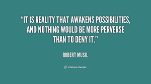 It is reality that awakens possibilities, and nothing would be more ...