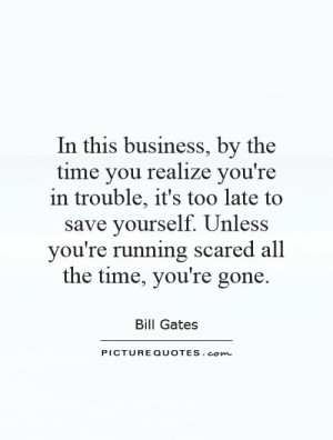 business, by the time you realize you're in trouble, it's too late ...