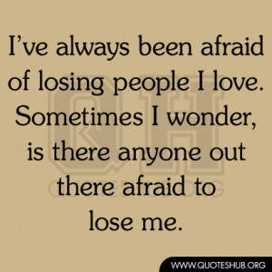 ve always been afraid of losing people I love. Sometimes I wonder ...
