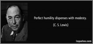 Perfect humility dispenses with modesty. - C. S. Lewis