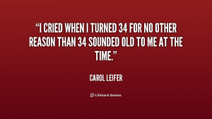 cried when I turned 34 for no other reason than 34 sounded old to me ...