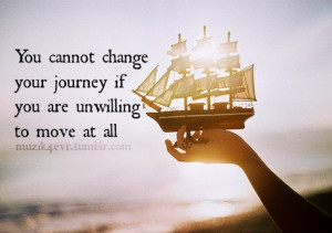 You cannot change your journey if you are unwilling to move at all.