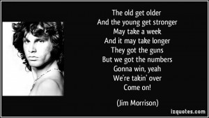 The old get older And the young get stronger May take a week And it ...