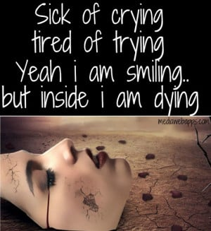 Sick of crying, tired of trying, yeah i am smiling, but inside i am ...
