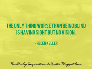The only thing worse than being blind is having sight but no vision ...