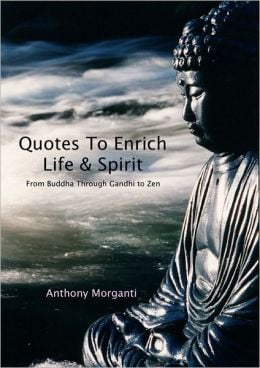 Quotes To Enrich Life & Spirit: From Buddha through Gandhi to Zen