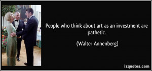 ... who think about art as an investment are pathetic. - Walter Annenberg