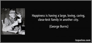 ... , loving, caring, close-knit family in another city. - George Burns