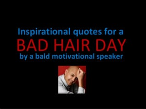 Inspirational quotes for a bad hair day by a bald motivational speaker