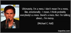 Ultimately, I'm a mess. I don't mean I'm a mess, like, emotionally - I ...