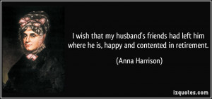 ... him where he is, happy and contented in retirement. - Anna Harrison