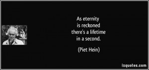 As eternity is reckoned there's a lifetime in a second. - Piet Hein