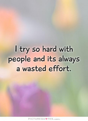 try so hard with people and its always a wasted effort Picture Quote ...