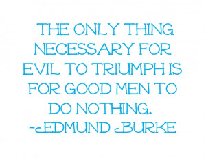... for evil to triumph is for good men to do nothing.