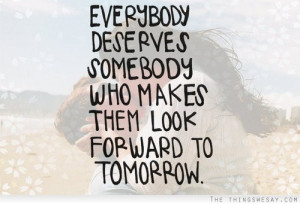 Everybody deserves somebody who makes them look forward to tomorrow