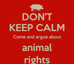 DON'T KEEP CALM Come and argue about animal rights