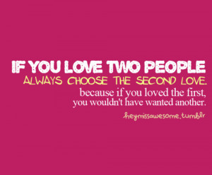 if you love two people… always choose the second love. because if ...