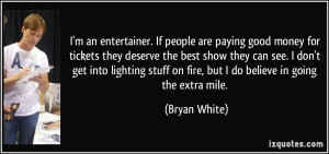 entertainer. If people are paying good money for tickets they deserve ...