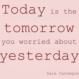 Today is the tomorrow I worried about yesterday, and guess what ...