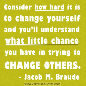 ... little chance you have in trying to change others.- Jacob M. Braude