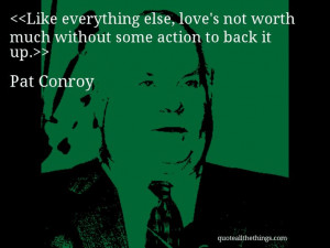 Pat Conroy - quote-Like everything else, love's not worth much ...