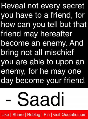 ... , for he may one day become your friend. - Saadi #quotes #quotations