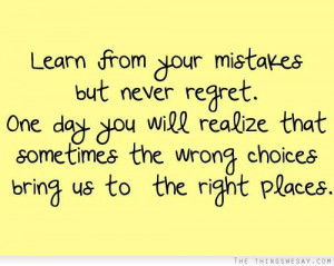 Learn from your mistakes but never regret one day you will realize ...