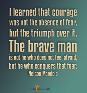 Learned That Courage Was Not The Absence Of Fear But The Triumph
