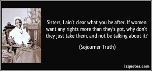 Sisters, I ain't clear what you be after. If women want any rights ...