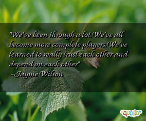 We've been through a lot. We've all become more complete players . We ...