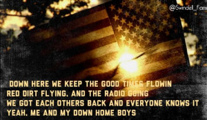 ... and everyone knows it, yeah me and my down home boys - Cole Swindell